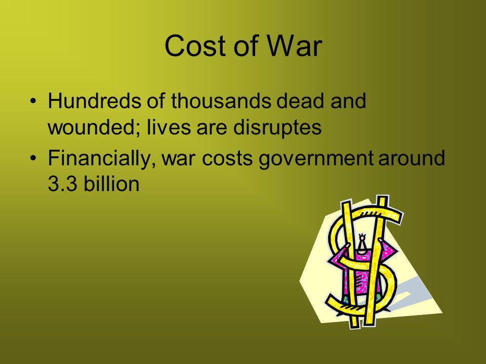 Cost of War Hundreds of thousands dead and wounded; lives are disruptes.