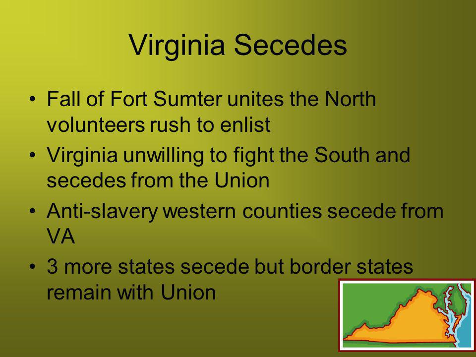 Virginia Secedes Fall of Fort Sumter unites the North volunteers rush to enlist. Virginia unwilling to fight the South and secedes from the Union.