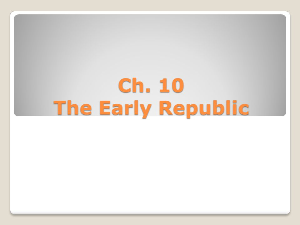 Ch. 10 The Early Republic