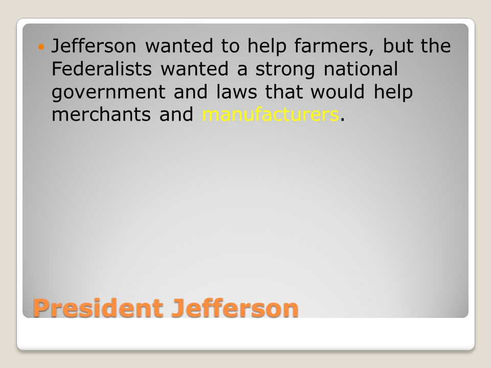 Jefferson wanted to help farmers, but the Federalists wanted a strong national government and laws that would help merchants and manufacturers.