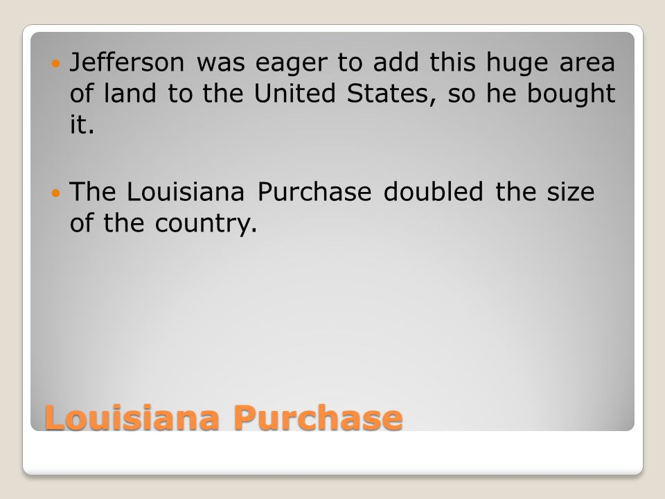 Jefferson was eager to add this huge area of land to the United States, so he bought it.