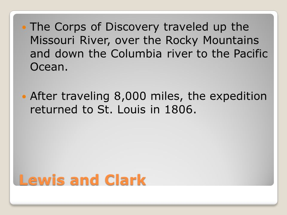 The Corps of Discovery traveled up the Missouri River, over the Rocky Mountains and down the Columbia river to the Pacific Ocean.