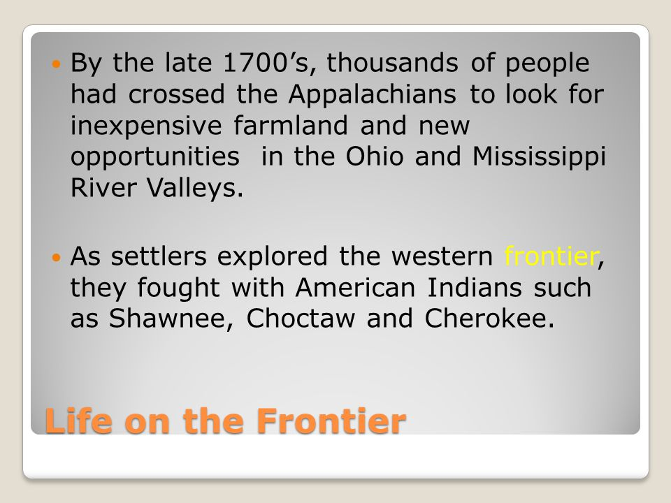 By the late 1700's, thousands of people had crossed the Appalachians to look for inexpensive farmland and new opportunities in the Ohio and Mississippi River Valleys.