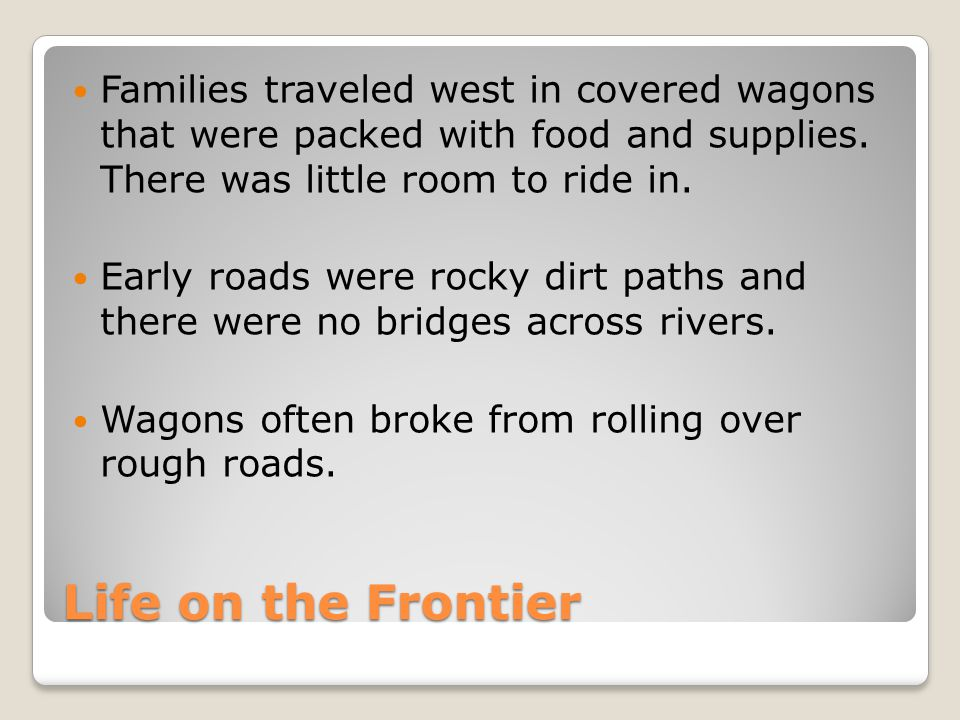 Families traveled west in covered wagons that were packed with food and supplies. There was little room to ride in.