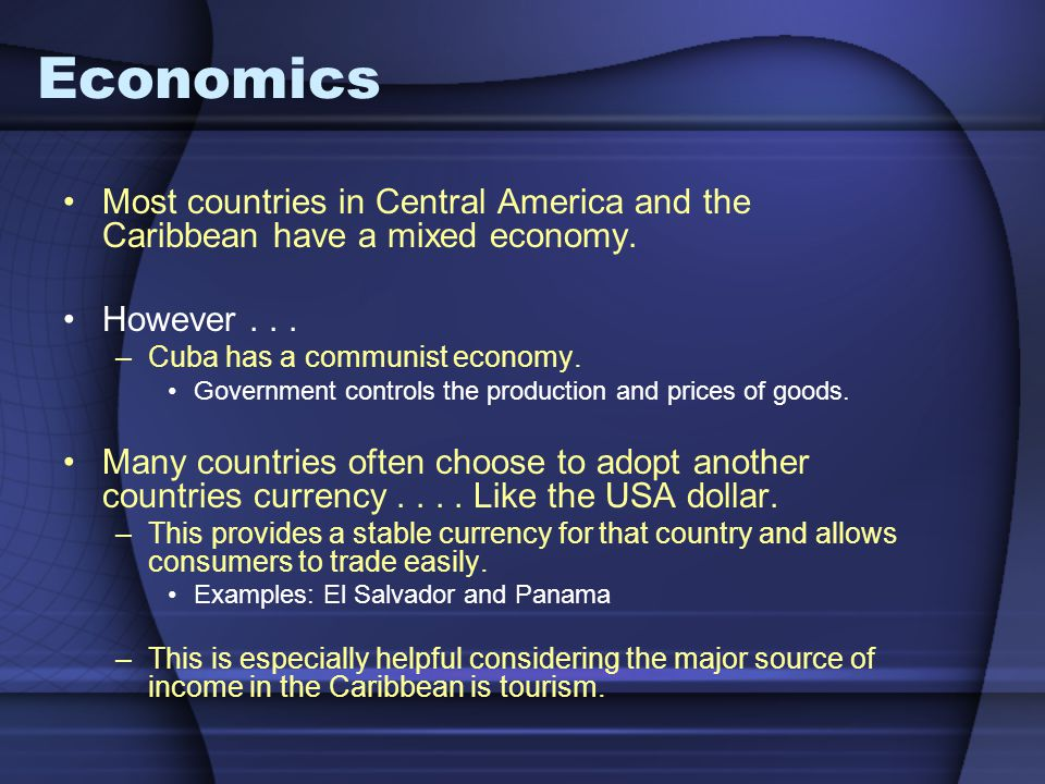 Economics Most countries in Central America and the Caribbean have a mixed economy. However . . . Cuba has a communist economy.