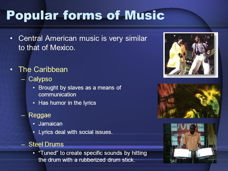 Popular forms of Music Central American music is very similar to that of Mexico. The Caribbean. Calypso.