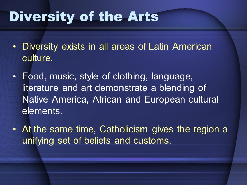 Diversity of the Arts Diversity exists in all areas of Latin American culture.