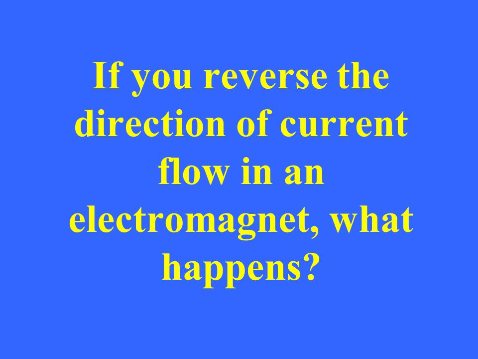 If you reverse the direction of current flow in an electromagnet, what happens