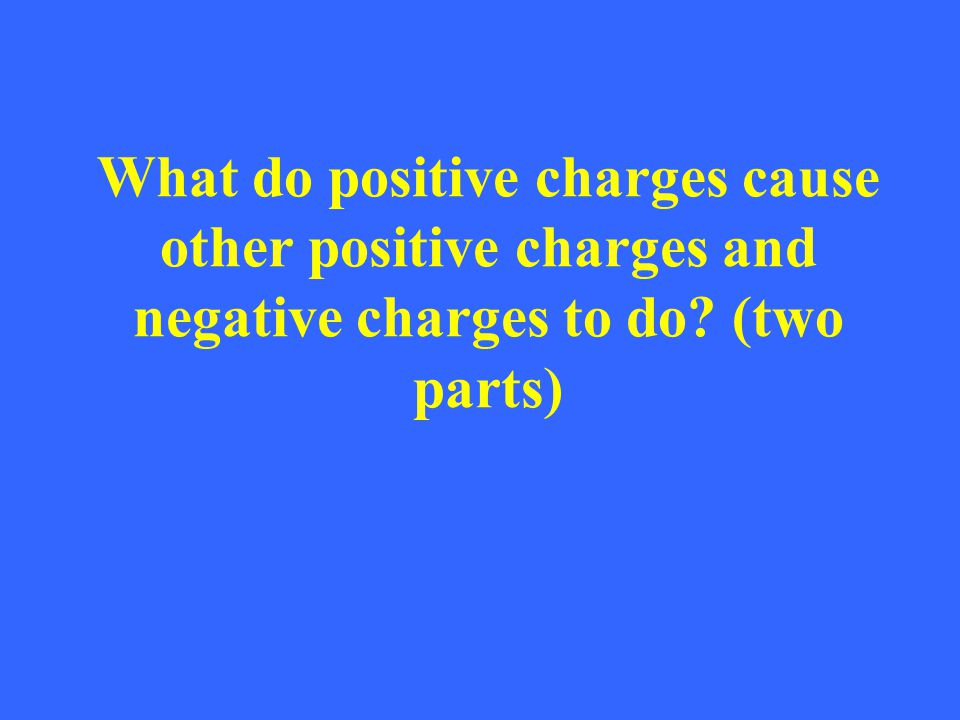 What do positive charges cause other positive charges and negative charges to do (two parts)