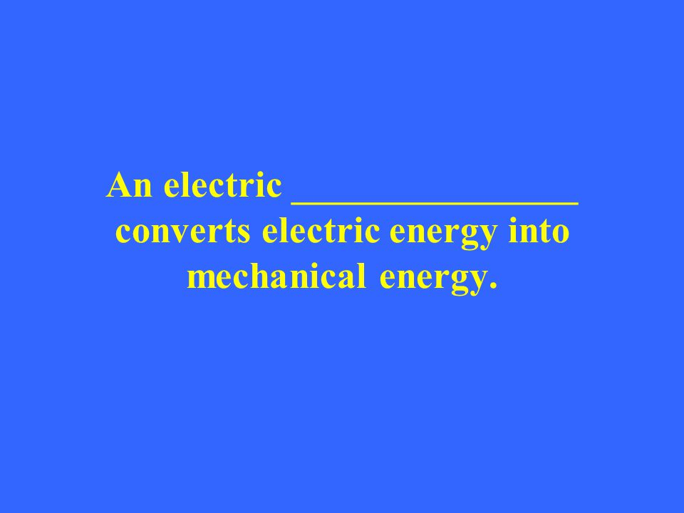 An electric _______________ converts electric energy into mechanical energy.