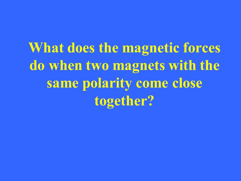 What does the magnetic forces do when two magnets with the same polarity come close together