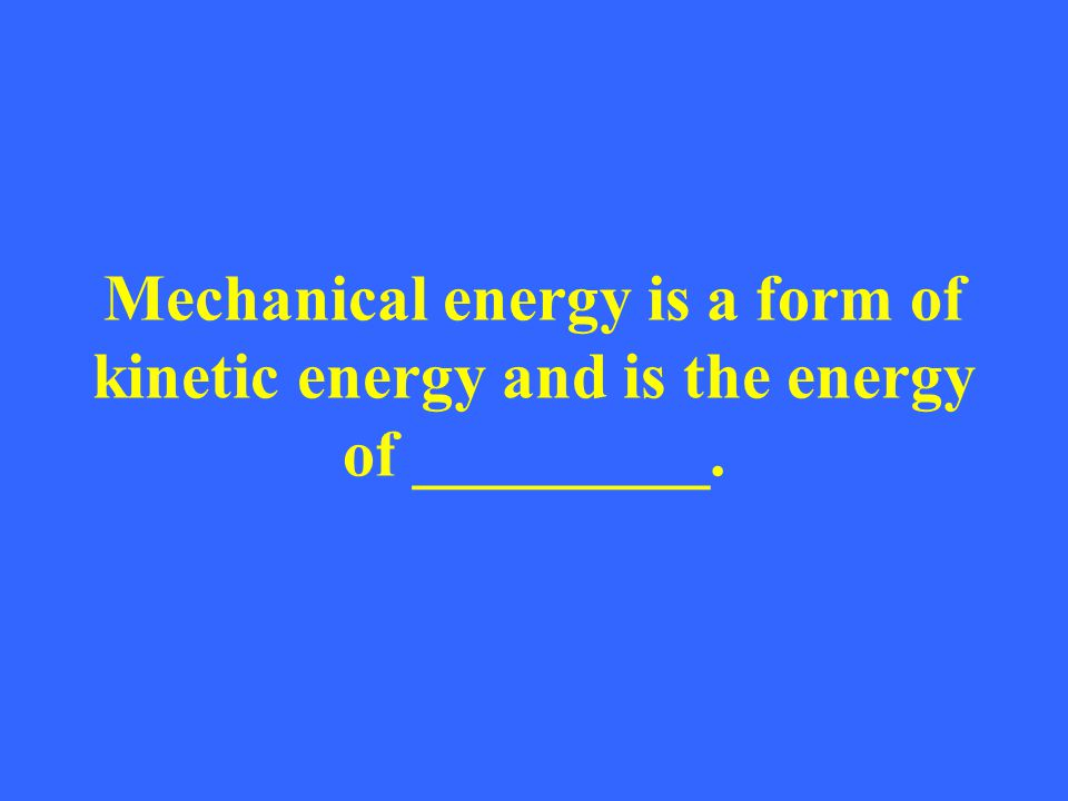 Mechanical energy is a form of kinetic energy and is the energy of _________.