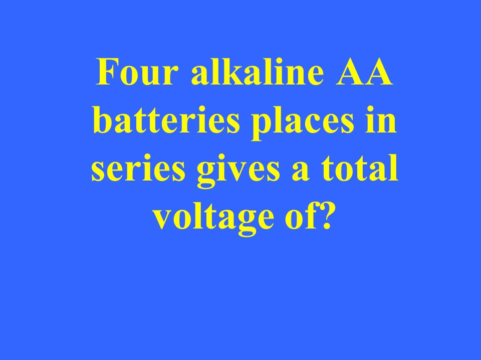 Four alkaline AA batteries places in series gives a total voltage of