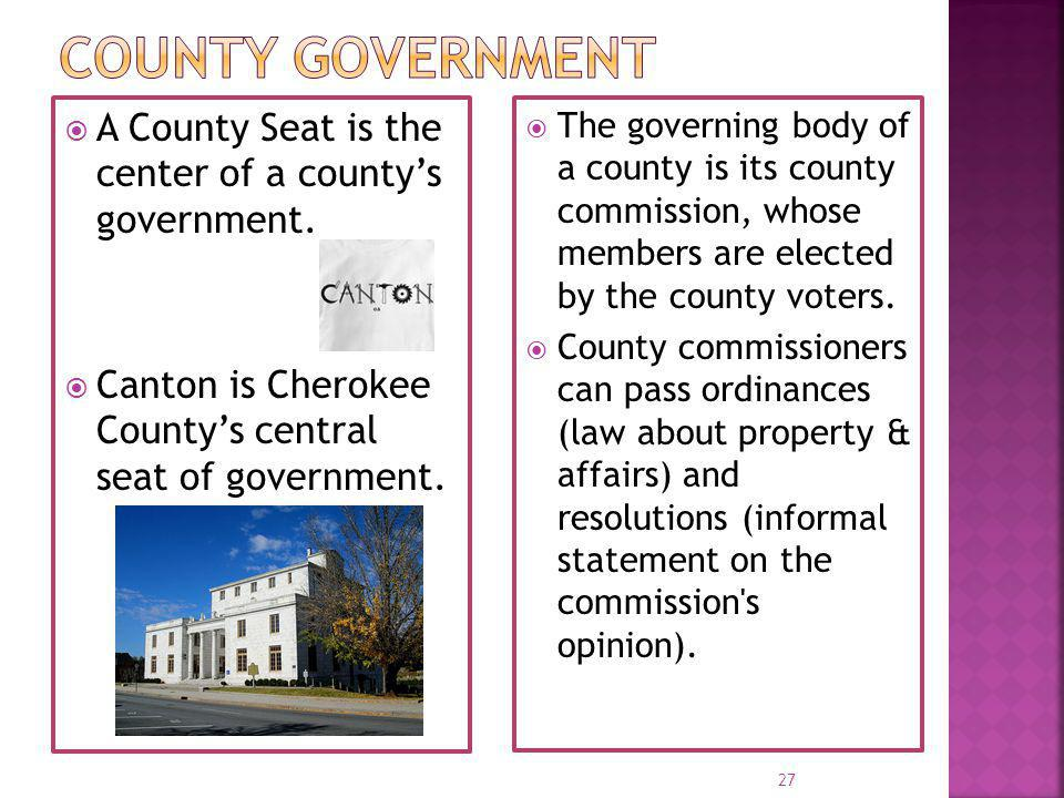 County Government A County Seat is the center of a county's government. Canton is Cherokee County's central seat of government.