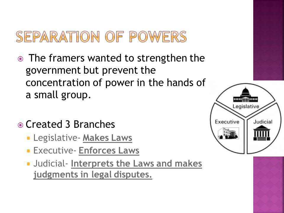 Separation of Powers The framers wanted to strengthen the government but prevent the concentration of power in the hands of a small group.