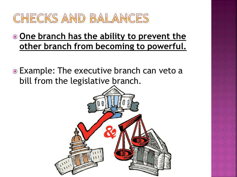 Checks and Balances One branch has the ability to prevent the other branch from becoming to powerful.