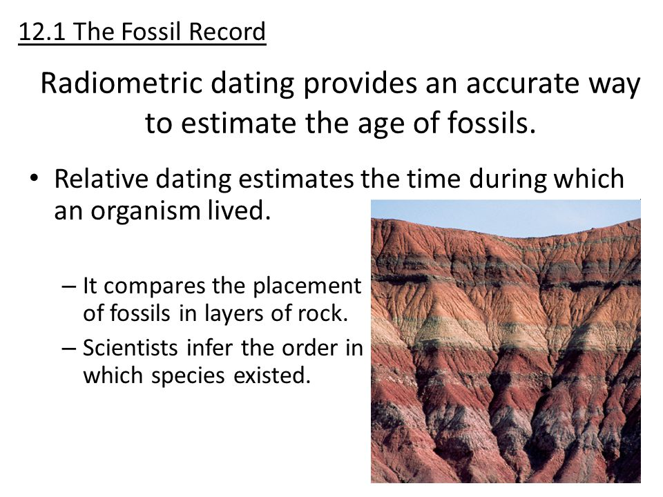 12.1 The Fossil Record Radiometric dating provides an accurate way to estimate the age of fossils.