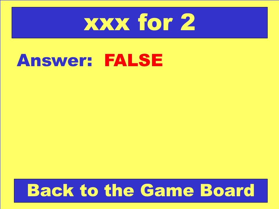 xxx for 2 Answer: FALSE Back to the Game Board