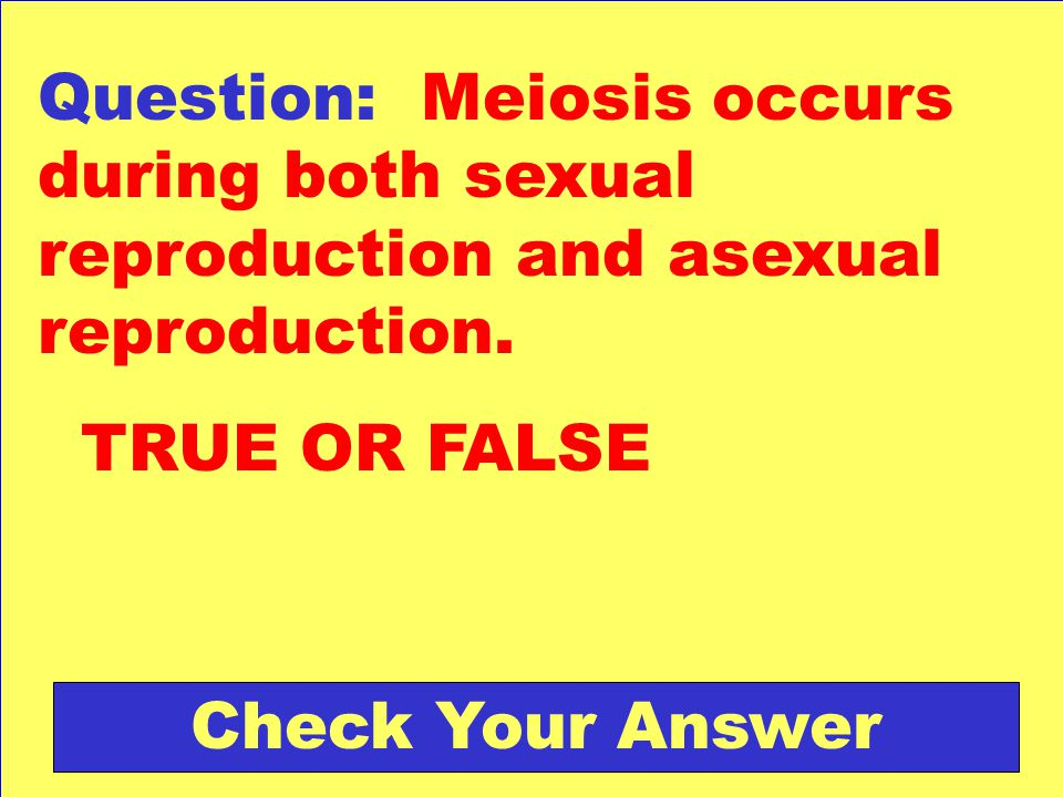 Question: Meiosis occurs during both sexual reproduction and asexual reproduction.
