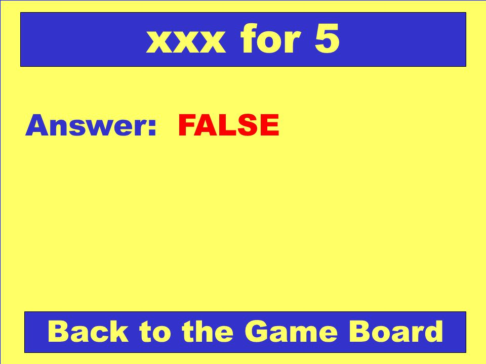 xxx for 5 Answer: FALSE Back to the Game Board