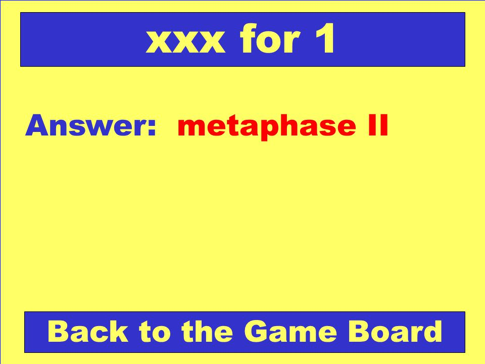 xxx for 1 Answer: metaphase II Back to the Game Board