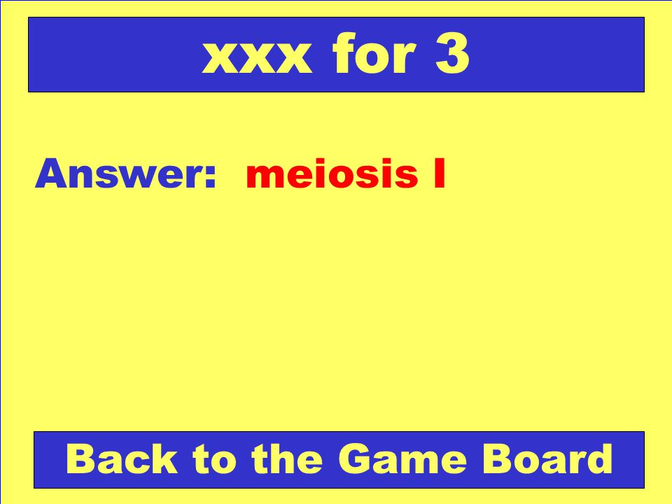 xxx for 3 Answer: meiosis I Back to the Game Board