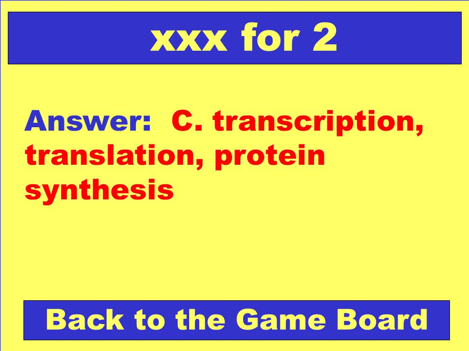 xxx for 2 Answer: C. transcription, translation, protein synthesis Back to the Game Board