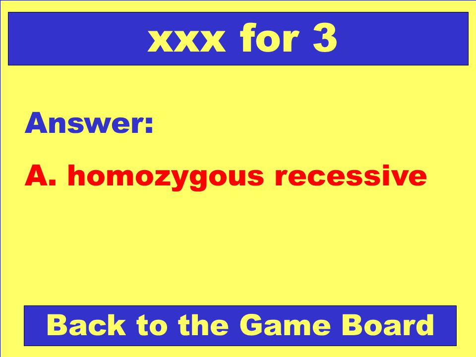 xxx for 3 Answer: A. homozygous recessive Back to the Game Board