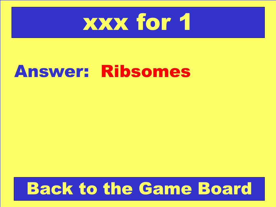 xxx for 1 Answer: Ribsomes Back to the Game Board