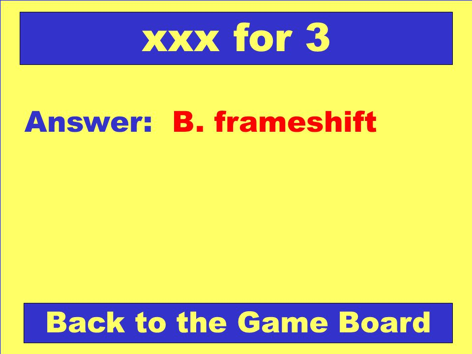 xxx for 3 Answer: B. frameshift Back to the Game Board