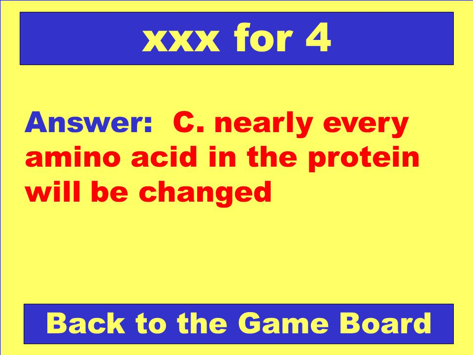 xxx for 4 Answer: C. nearly every amino acid in the protein will be changed Back to the Game Board
