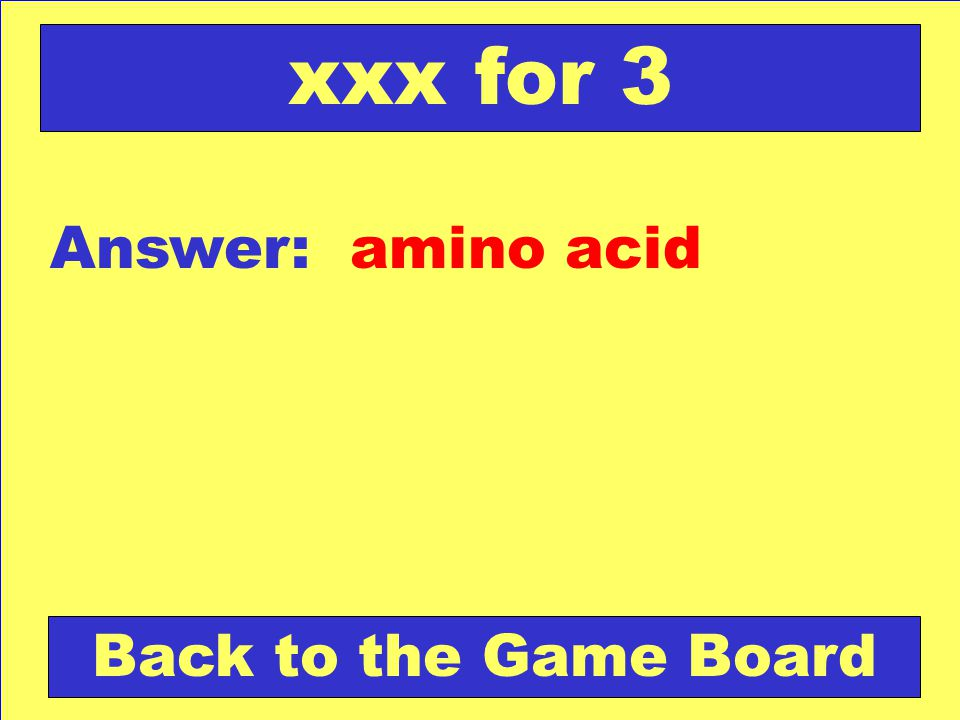 xxx for 3 Answer: amino acid Back to the Game Board