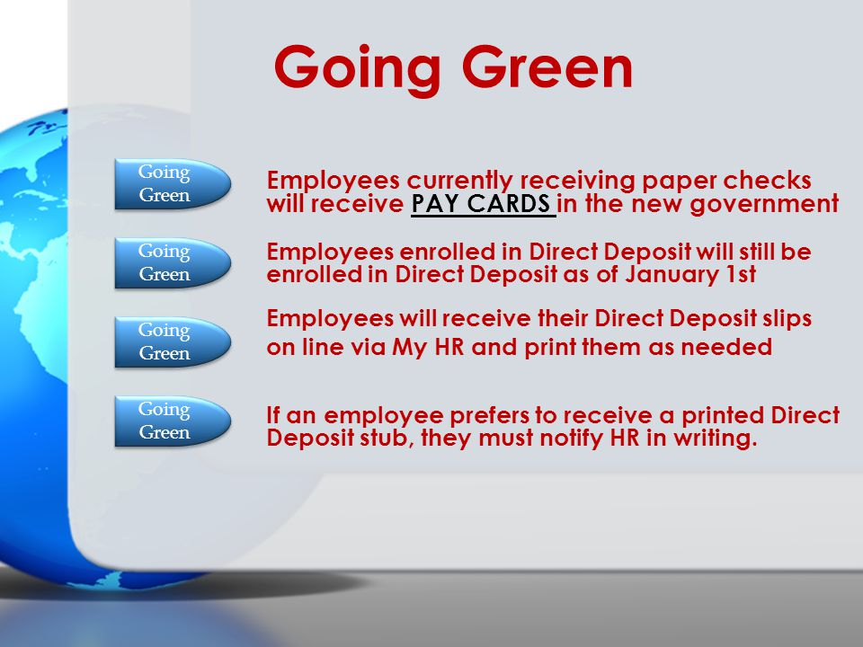 Going Green Going Green. Employees currently receiving paper checks will receive PAY CARDS in the new government.