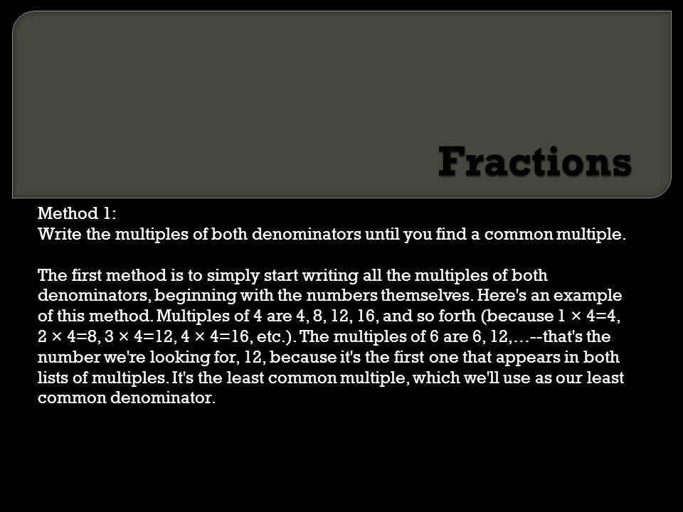 Fractions Method 1: Write the multiples of both denominators until you find a common multiple.