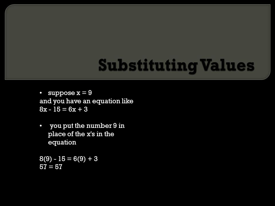Substituting Values suppose x = 9 and you have an equation like