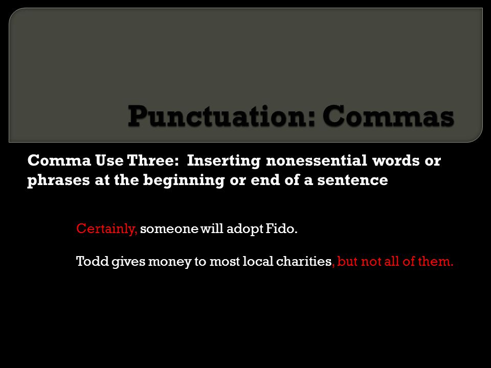 Punctuation: Commas Comma Use Three: Inserting nonessential words or phrases at the beginning or end of a sentence.
