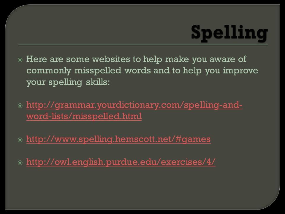 Spelling Here are some websites to help make you aware of commonly misspelled words and to help you improve your spelling skills: