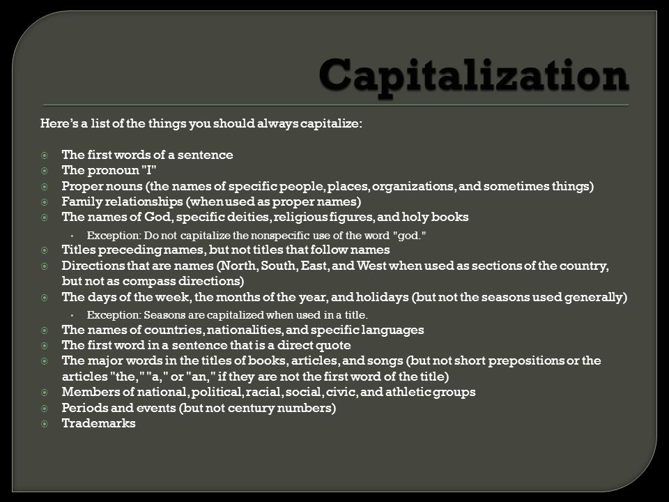 Capitalization Here's a list of the things you should always capitalize: The first words of a sentence.