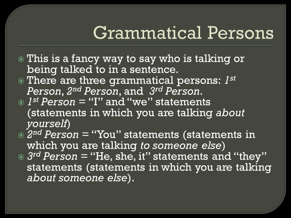 Grammatical Persons This is a fancy way to say who is talking or being talked to in a sentence.