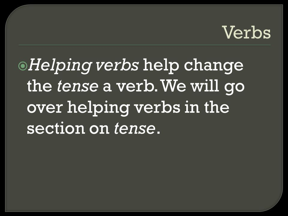 Verbs Helping verbs help change the tense a verb.