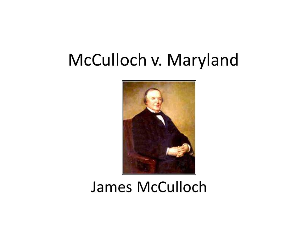 McCulloch v. Maryland James McCulloch