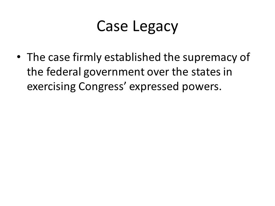 Case Legacy The case firmly established the supremacy of the federal government over the states in exercising Congress' expressed powers.