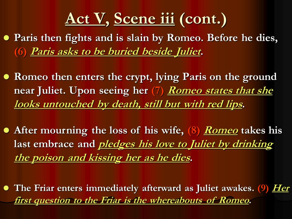 Act V, Scene iii (cont.) Paris then fights and is slain by Romeo. Before he dies, (6) Paris asks to be buried beside Juliet.