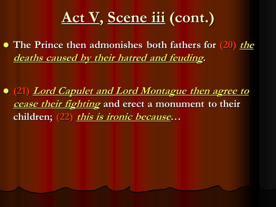 Act V, Scene iii (cont.) The Prince then admonishes both fathers for (20) the deaths caused by their hatred and feuding.