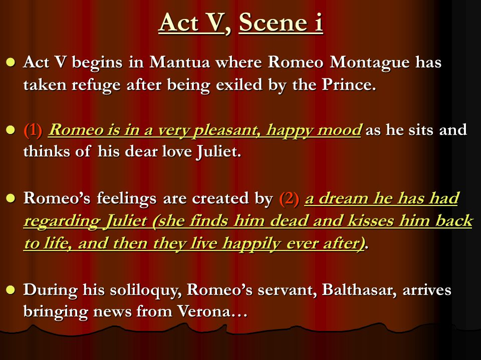 Act V, Scene i Act V begins in Mantua where Romeo Montague has taken refuge after being exiled by the Prince.