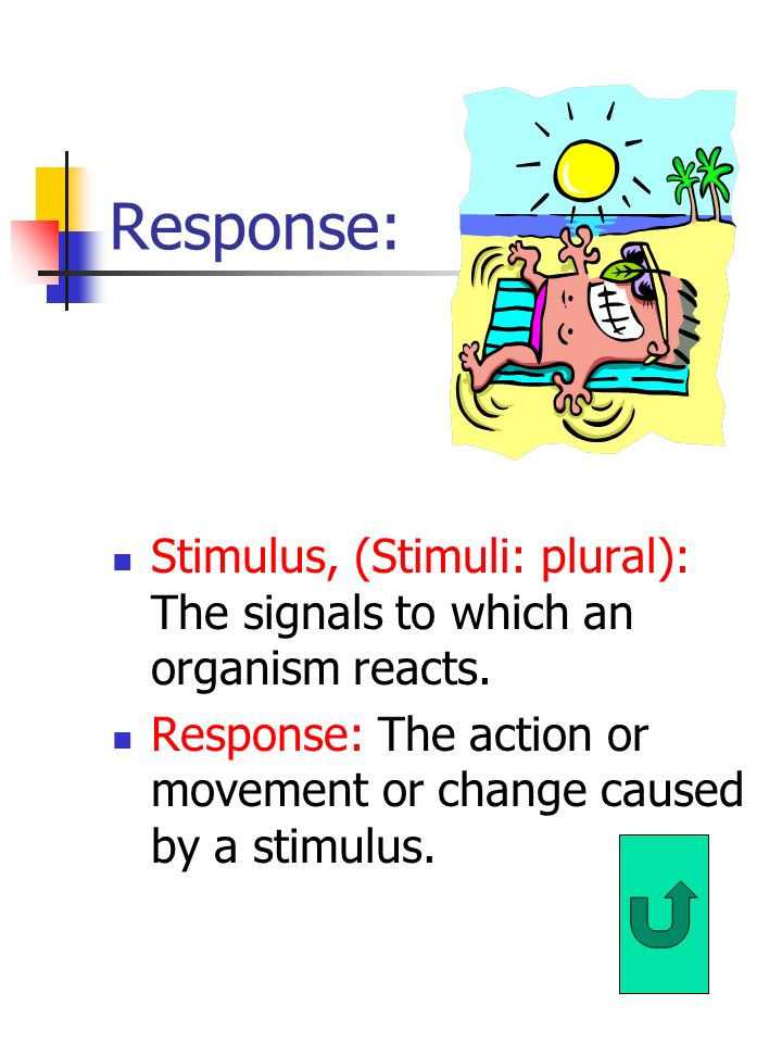 Response: Stimulus, (Stimuli: plural): The signals to which an organism reacts.