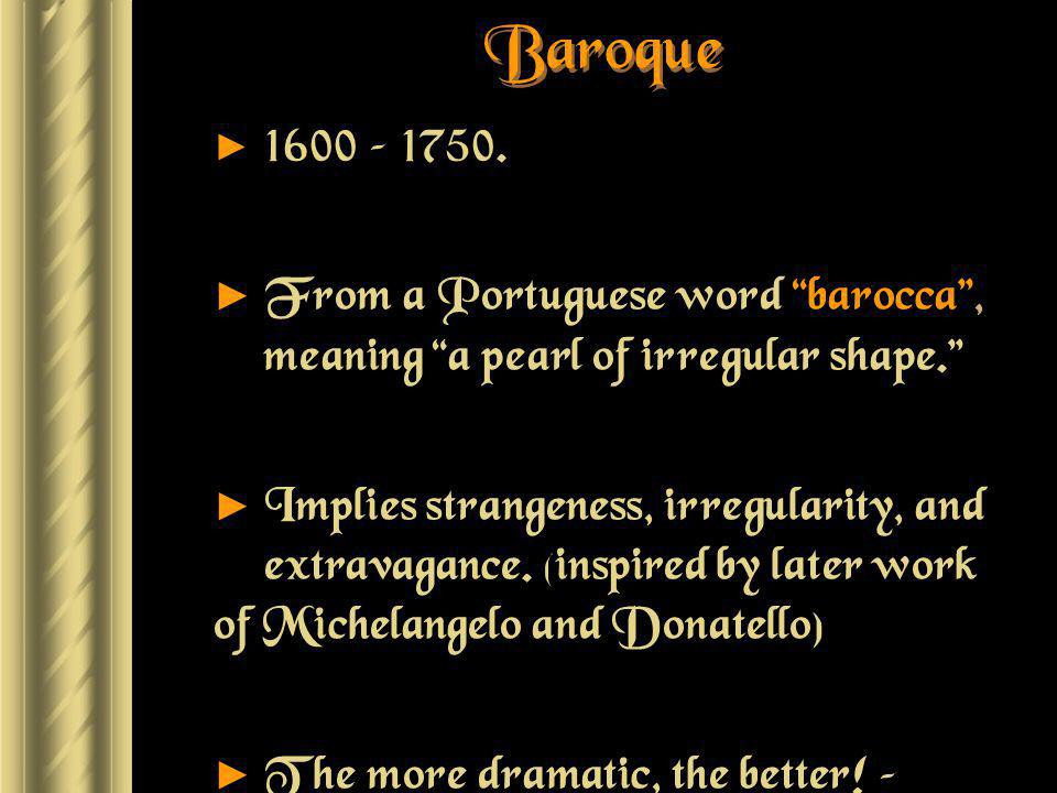 Baroque 1600 – 1750. From a Portuguese word barocca , meaning a pearl of irregular shape.