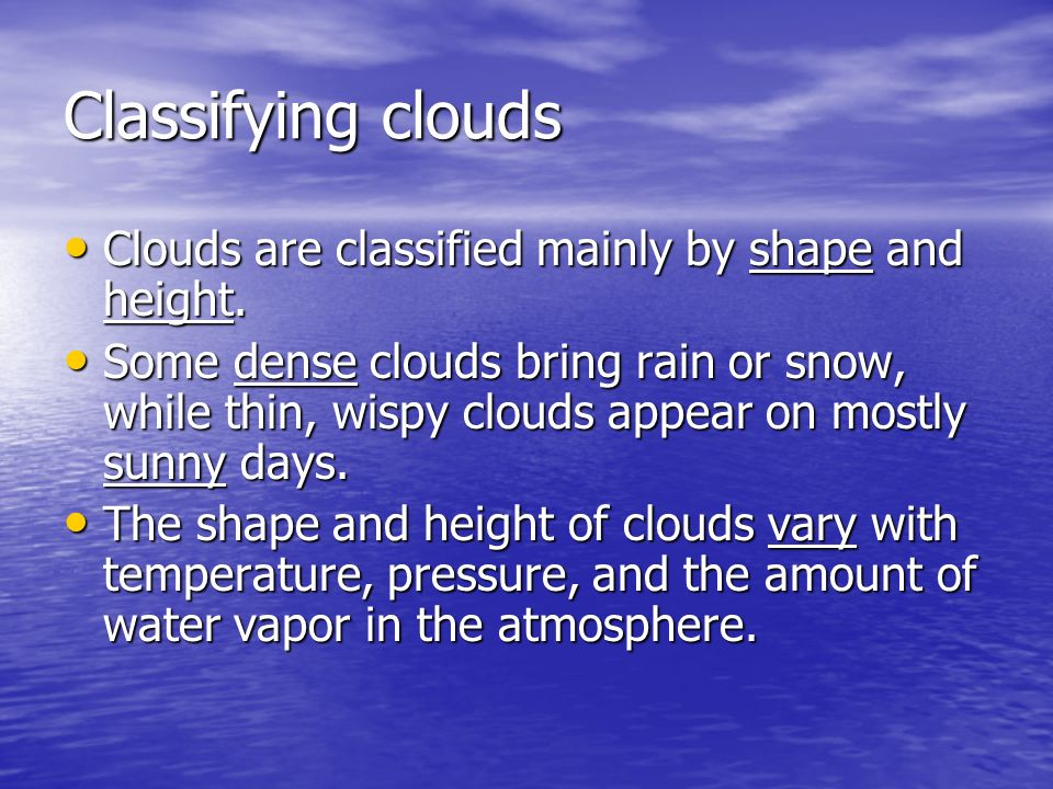 Classifying clouds Clouds are classified mainly by shape and height.