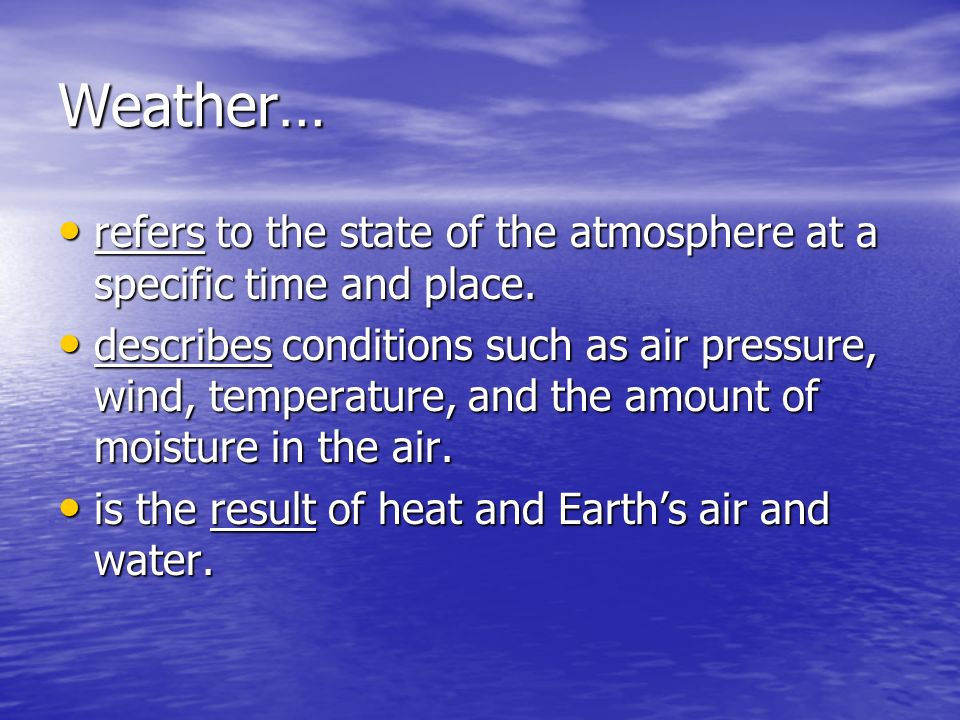 Weather… refers to the state of the atmosphere at a specific time and place.
