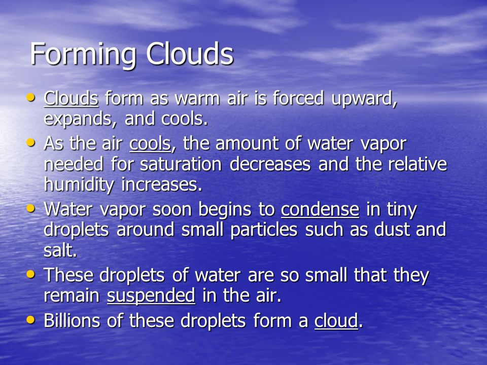 Forming Clouds Clouds form as warm air is forced upward, expands, and cools.